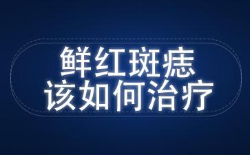 上海胎记最好的医院:鲜红斑痣该如何治疗