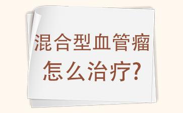 上海血管科医院哪家是权威:混合型血管瘤怎么治疗