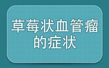 上海血管科医院哪家是权威:草莓状血管瘤的症状