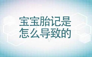 上海做胎记哪里医院好:宝宝胎记是怎么导致的
