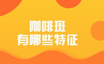 上海哪里去除胎记好:咖啡斑有哪些特征