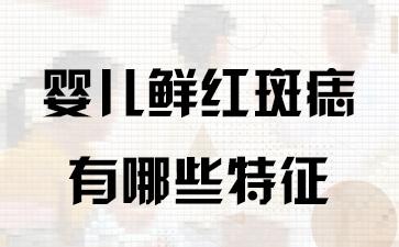 上海治疗胎记:婴儿鲜红斑痣有哪些特征
