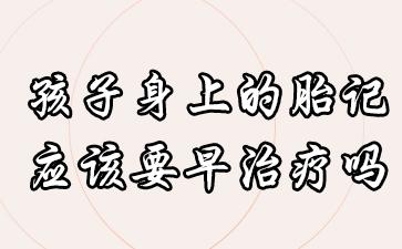 上海正规胎记医院?孩子身上的胎记应该要早治疗吗?